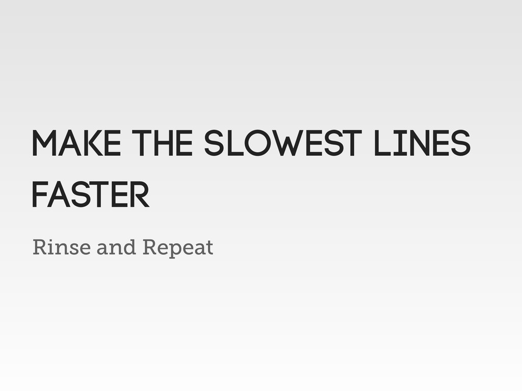 Rinse and Repeat Make the slowest lines faster