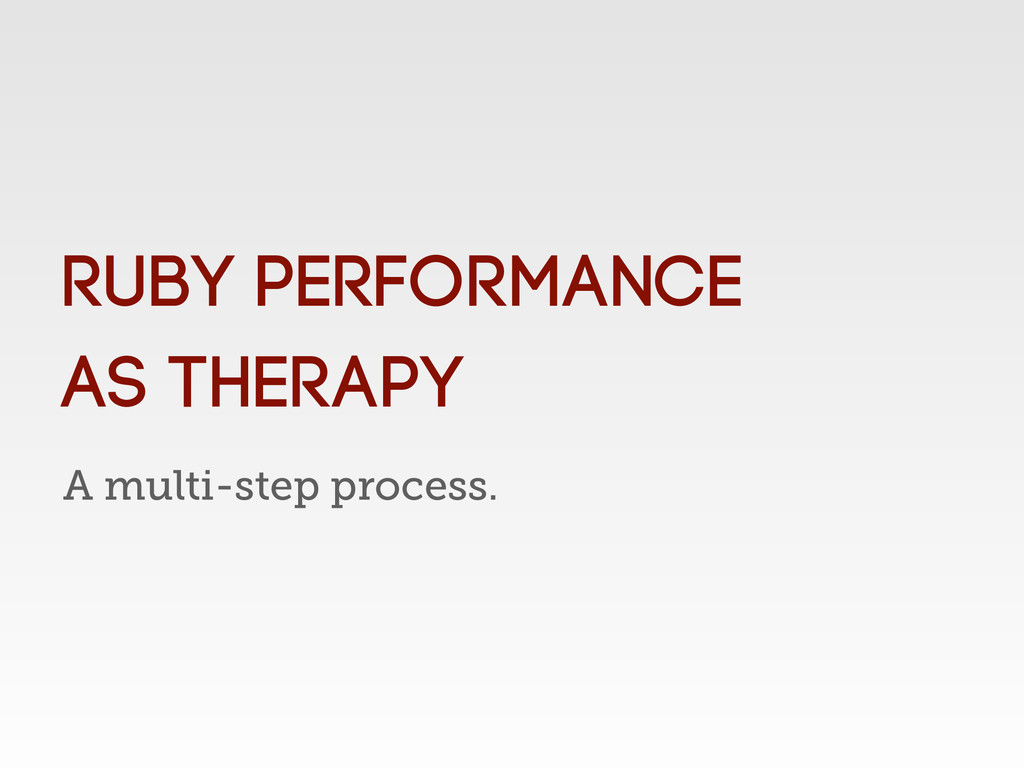 A multi-step process. Ruby Performance as thera...