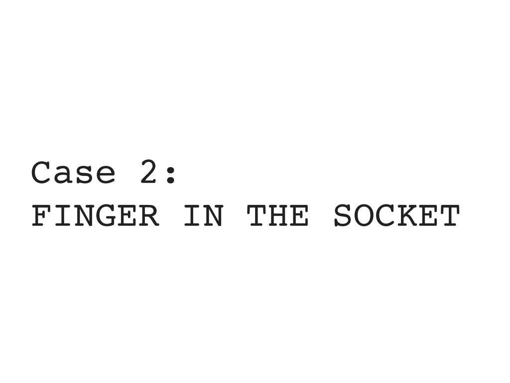 Case 2: FINGER IN THE SOCKET