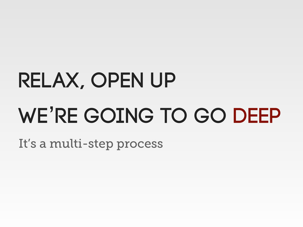 It's a multi-step process Relax, Open up We're ...
