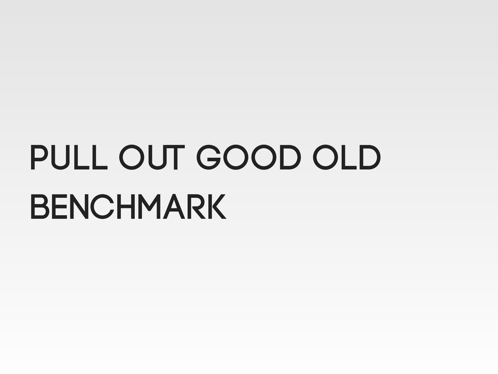 Pull out good old benchmark
