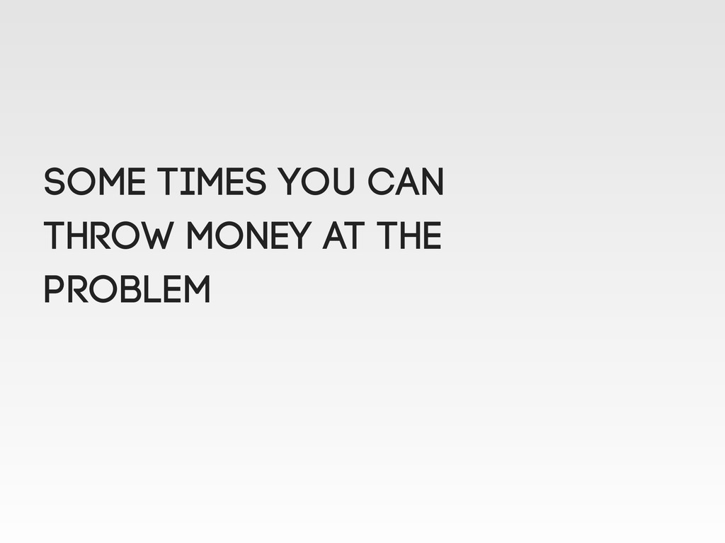 Some times you can throw money at the problem