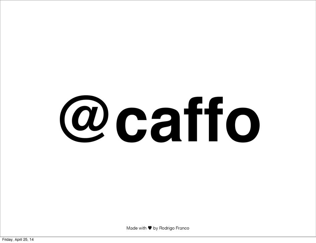 @caffo Made with —︎ by Rodrigo Franco Friday, A...