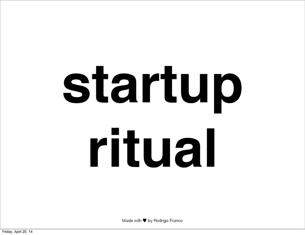 Made with —︎ by Rodrigo Franco startup ritual F...