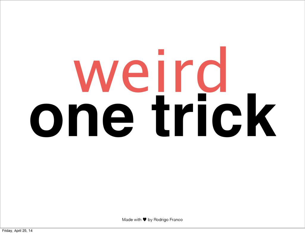 Made with —︎ by Rodrigo Franco one trick weird ...