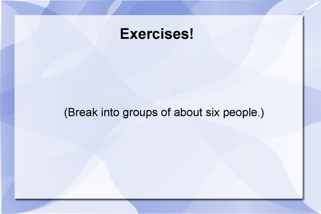 Exercises! (Break into groups of about six peop...