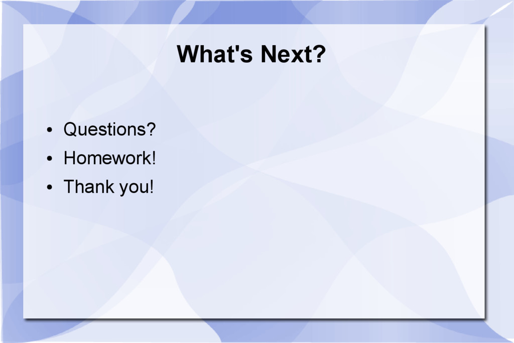 What's Next? ● Questions? ● Homework! ● Thank y...