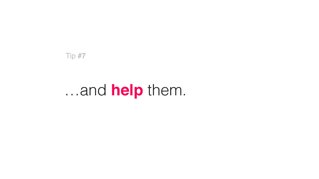 …and help them. Tip #7