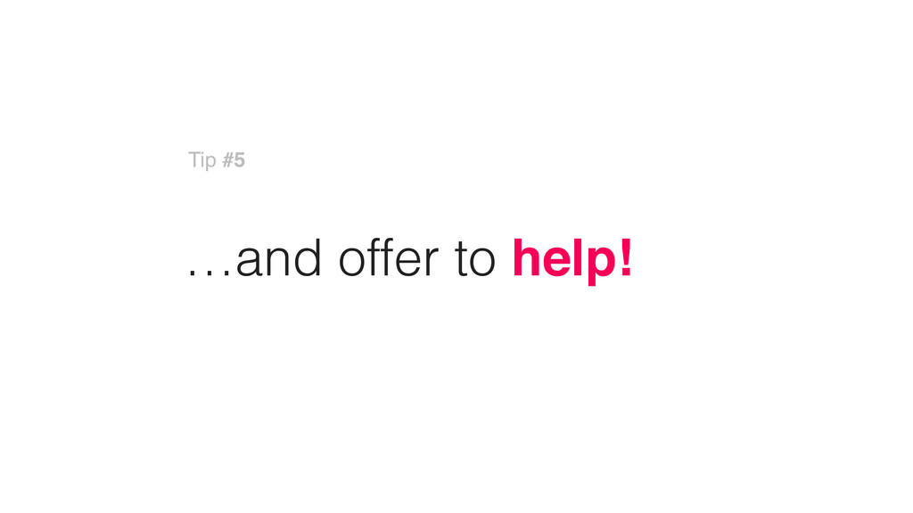 …and offer to help! Tip #5