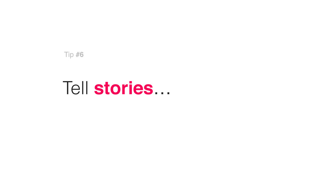 Tell stories… Tip #6
