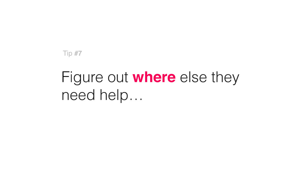 Figure out where else they need help… Tip #7