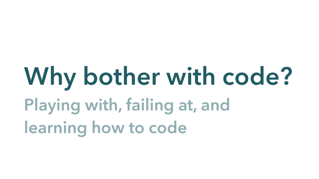 Why bother with code? Playing with, failing at,...
