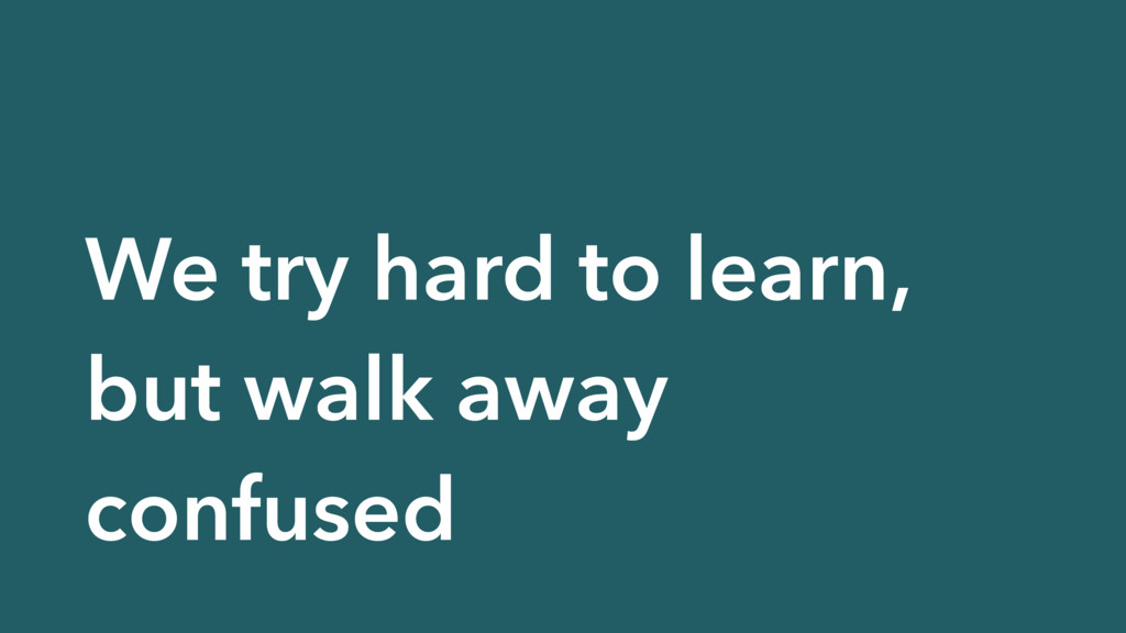 We try hard to learn, but walk away confused