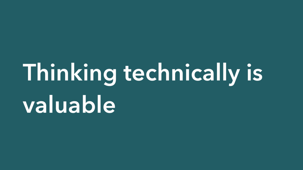 Thinking technically is valuable