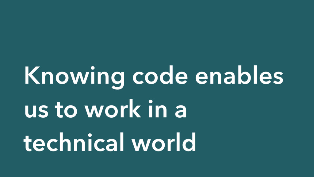 Knowing code enables us to work in a technical ...