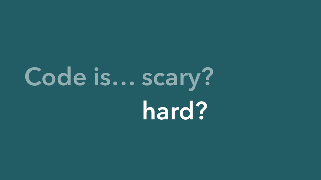 Code is… scary? Code is… hard?