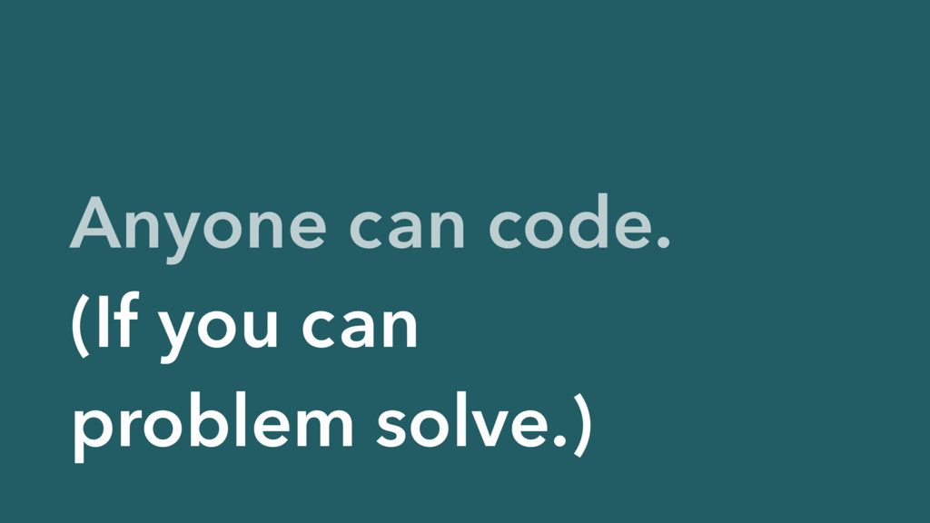 Anyone can code. (If you can problem solve.)