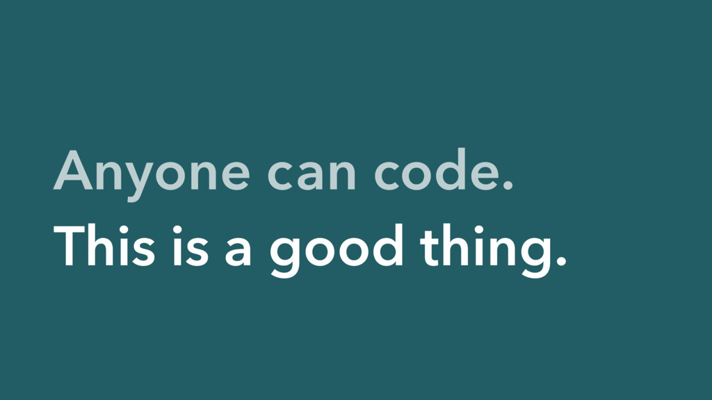 Anyone can code. This is a good thing.