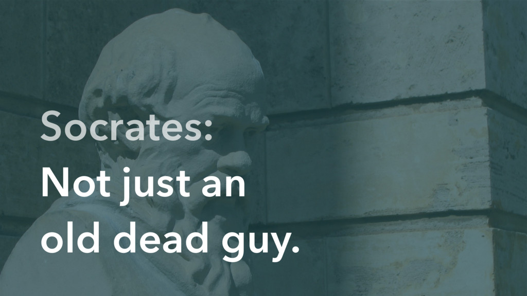 Socrates: Not just an old dead guy.