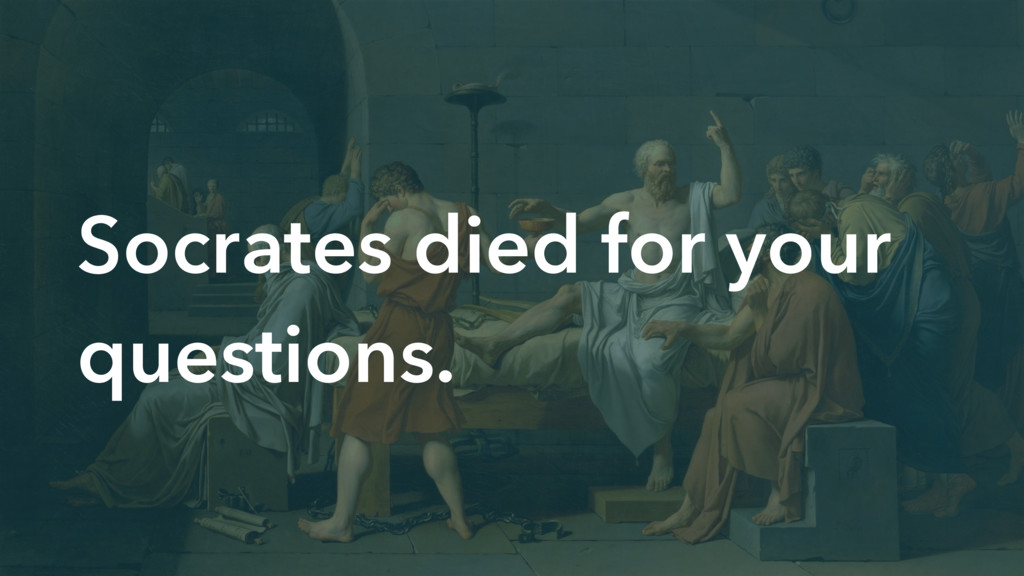 Socrates died for your questions.
