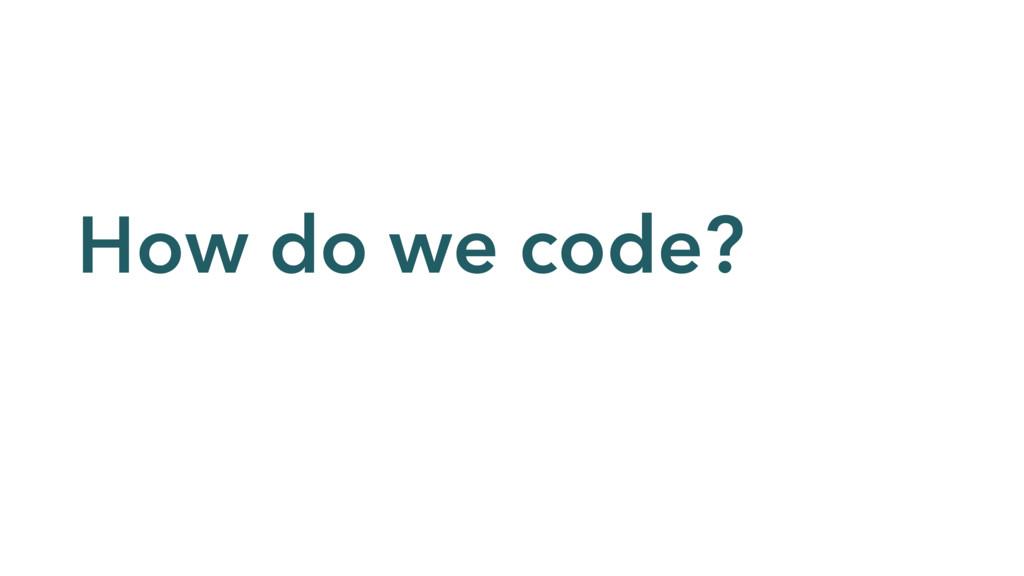 How do we code?