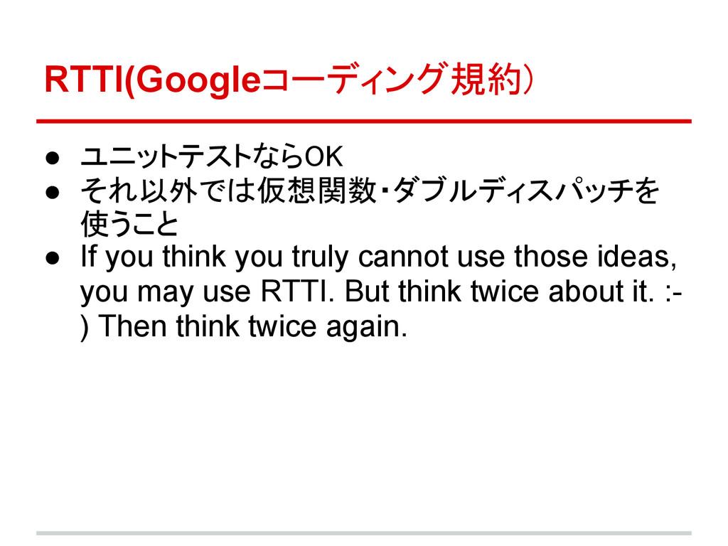 RTTI(Googleコーディング規約) ● ユニットテストならOK ● それ以外では仮想関数...