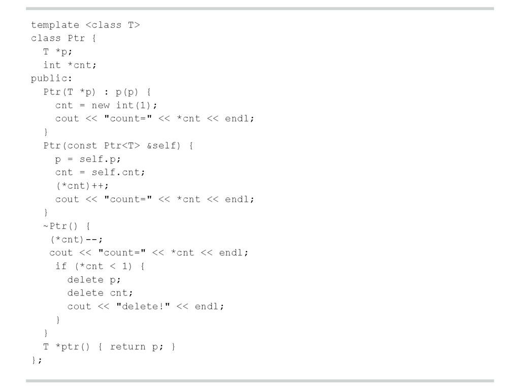 template <class T> class Ptr { T *p; int *cnt; ...
