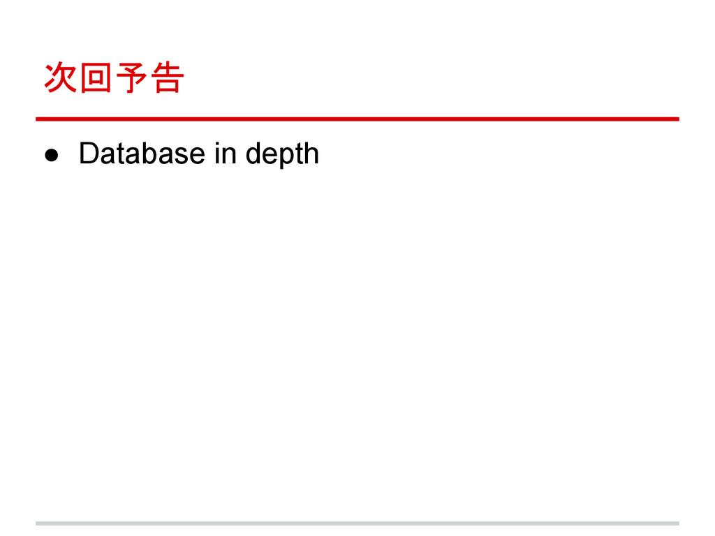 次回予告 ● Database in depth