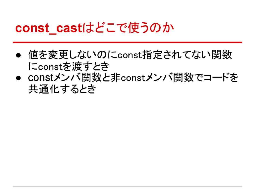 const_castはどこで使うのか ● 値を変更しないのにconst指定されてない関数 にc...