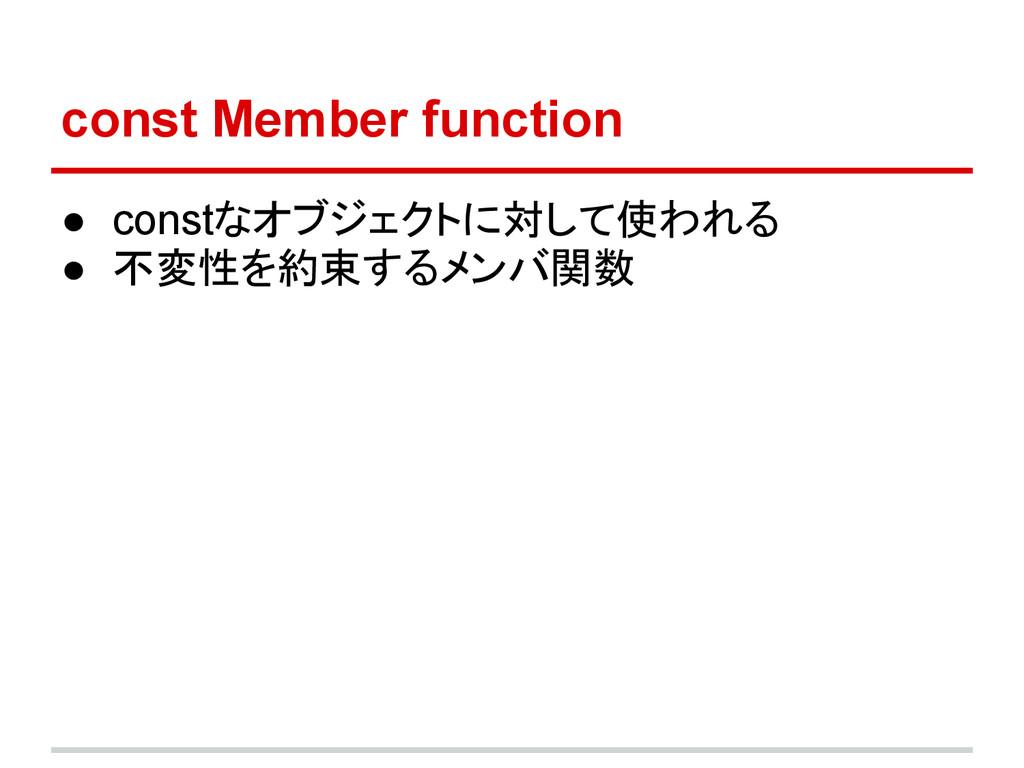 const Member function ● constなオブジェクトに対して使われる ● ...