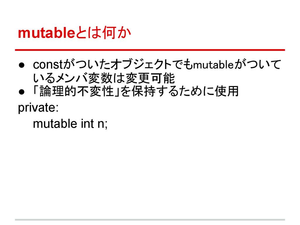 mutableとは何か ● constがついたオブジェクトでもmutableがついて いるメン...