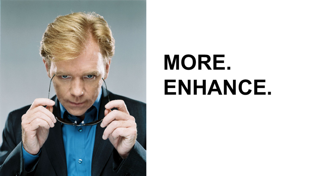 MORE. ENHANCE.