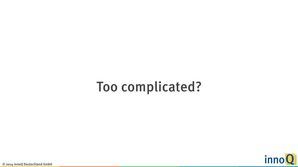 © 2014 innoQ Deutschland GmbH Too complicated?