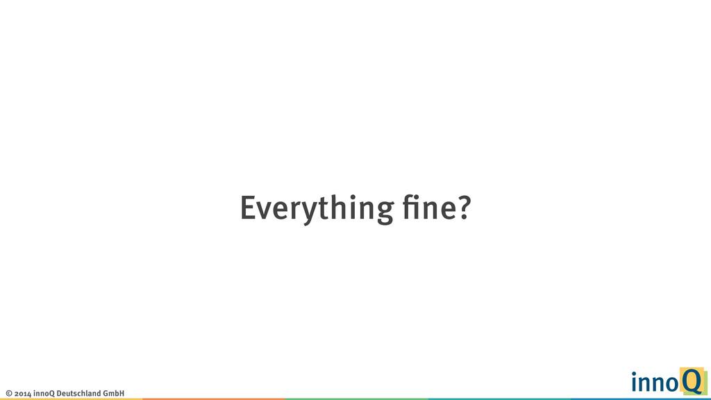 © 2014 innoQ Deutschland GmbH Everything fine?