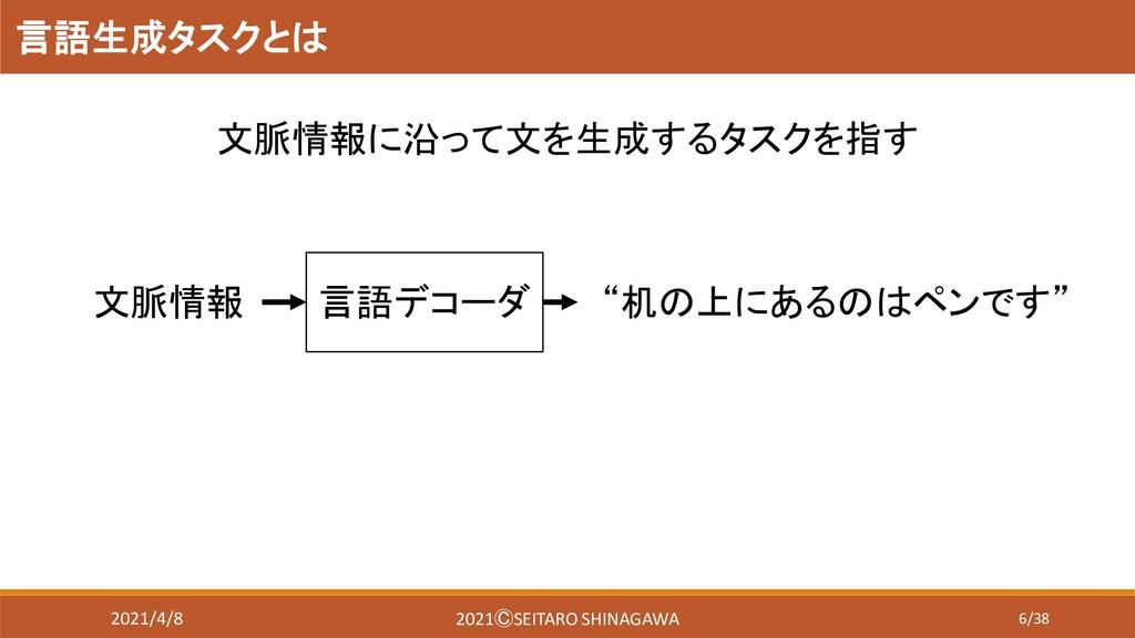 6/38 言語生成タスクとは 言語デコーダ 文脈情報 文脈情報に沿って文を生成するタスクを指す...