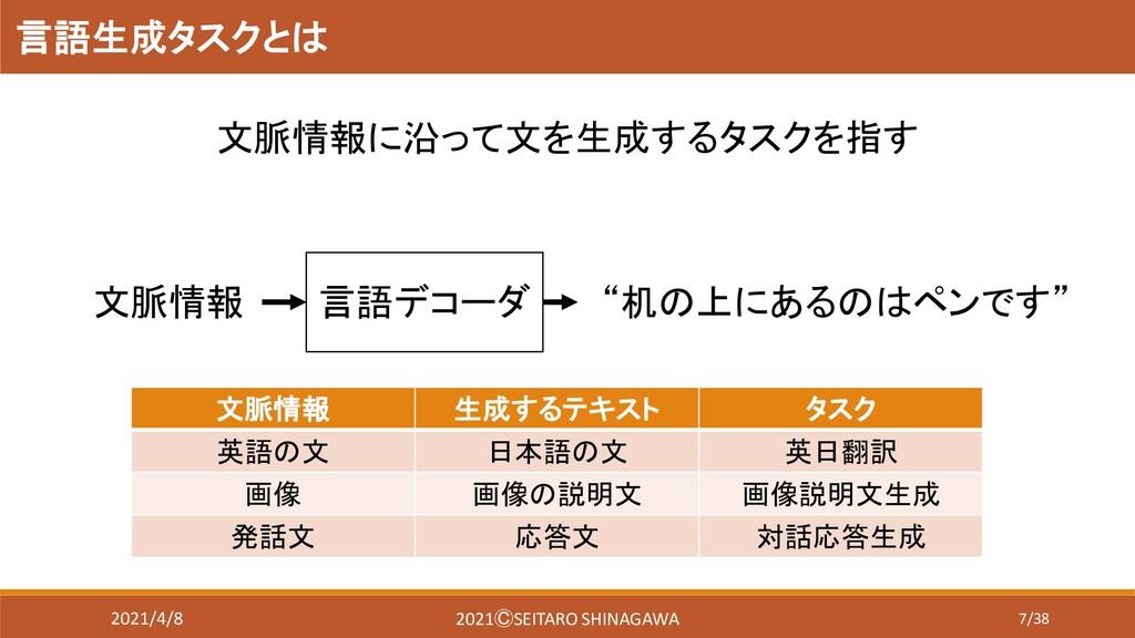 7/38 言語生成タスクとは 文脈情報に沿って文を生成するタスクを指す 文脈情報 生成するテキ...