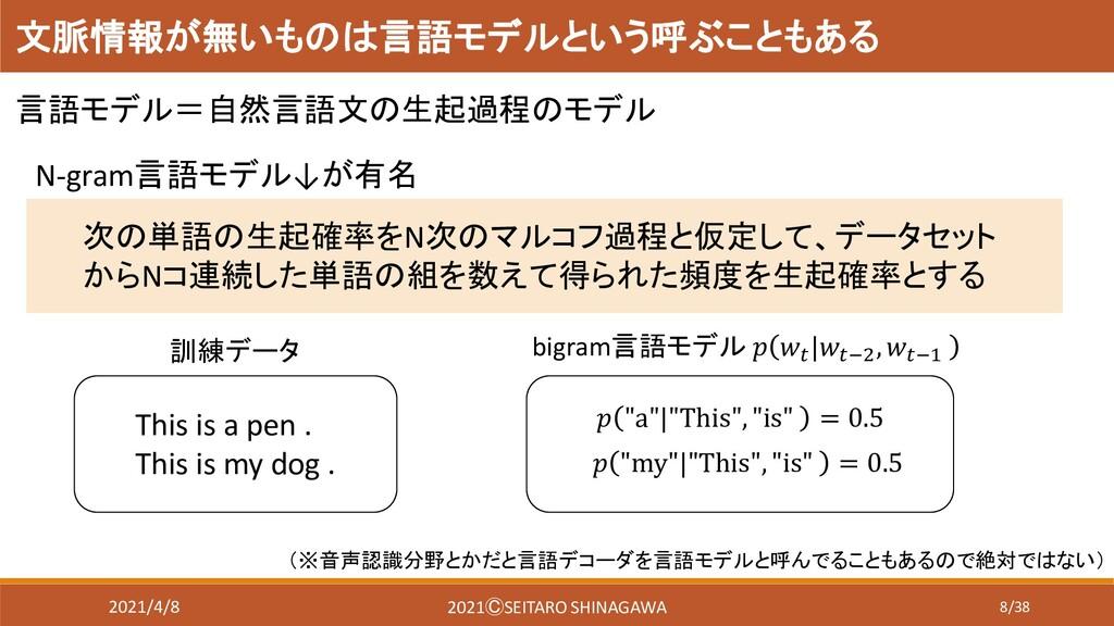 8/38 文脈情報が無いものは言語モデルという呼ぶこともある 言語モデル=自然言語文の生起過程...