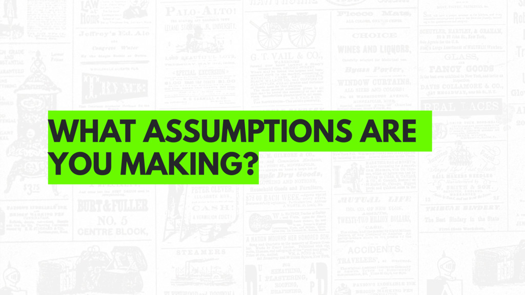 WHAT ASSUMPTIONS ARE YOU MAKING?