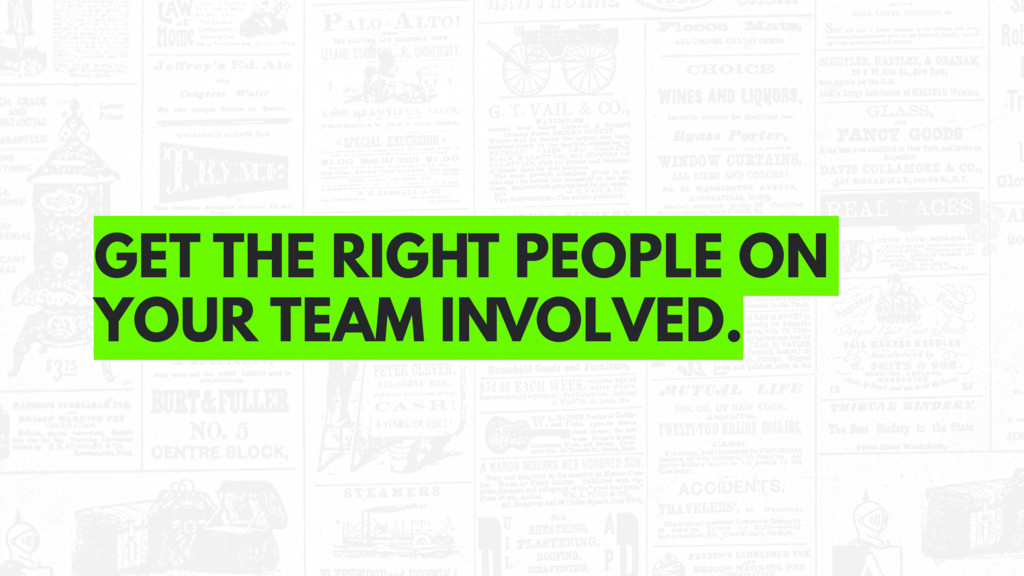 GET THE RIGHT PEOPLE ON YOUR TEAM INVOLVED.