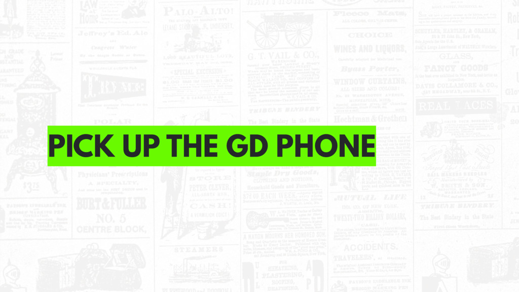 PICK UP THE GD PHONE