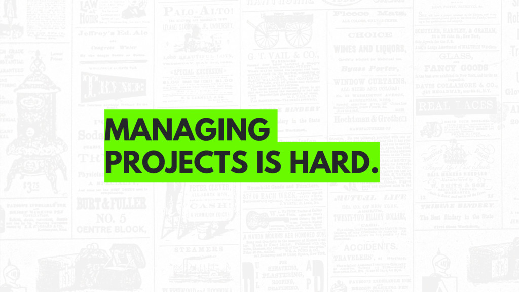 MANAGING PROJECTS IS HARD.