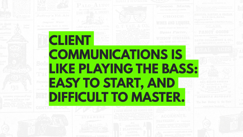 CLIENT COMMUNICATIONS IS LIKE PLAYING THE BASS:...