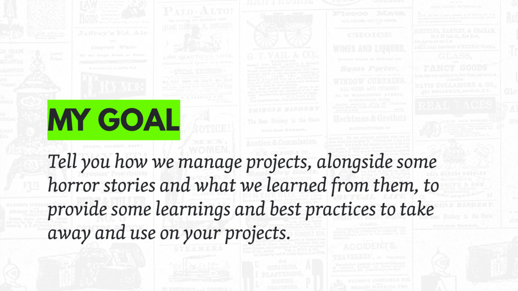 MY GOAL Tell you how we manage projects, alongs...