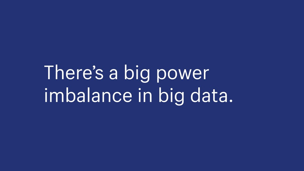 There's a big power imbalance in big data.