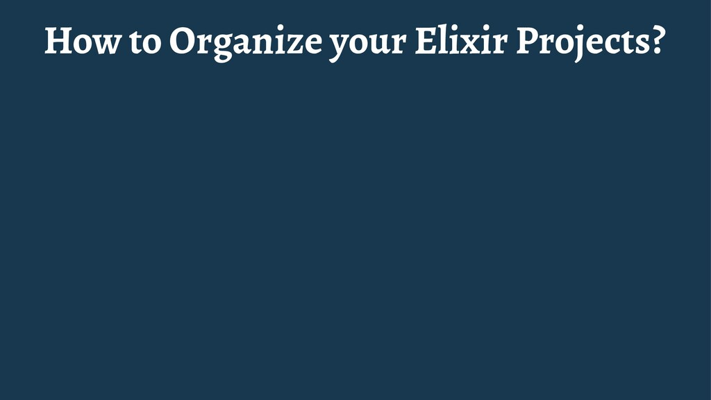 How to Organize your Elixir Projects?