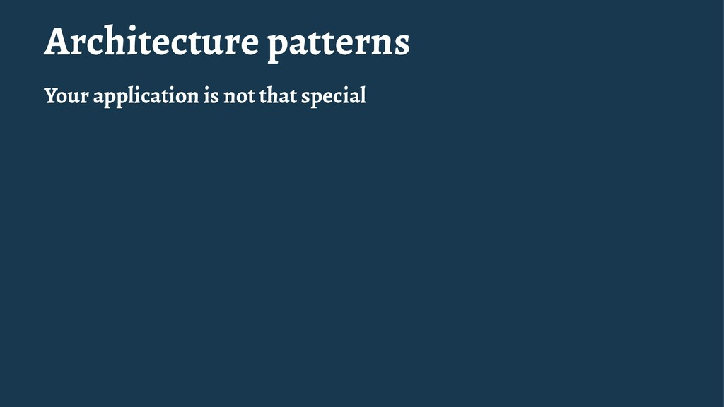 Architecture patterns Your application is not t...