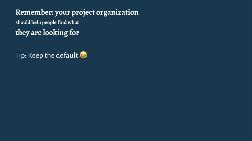 Remember: your project organization should help...