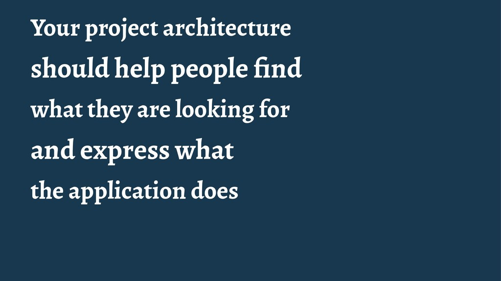 Your project architecture should help people fin...