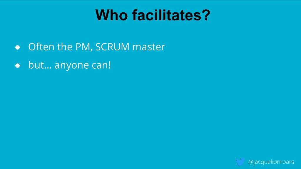 Who facilitates? @jacquelionroars ● Often the P...