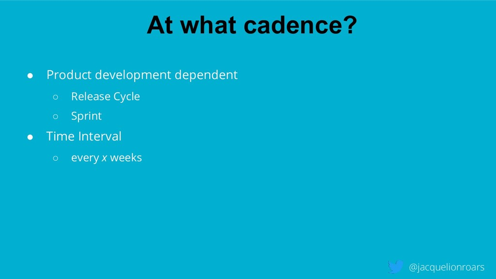 At what cadence? @jacquelionroars ● Product dev...